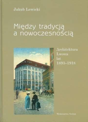 Miedzy_tradycja_a_nowoczesnoscia._Architektura_Lwowa_lat_1893_1918