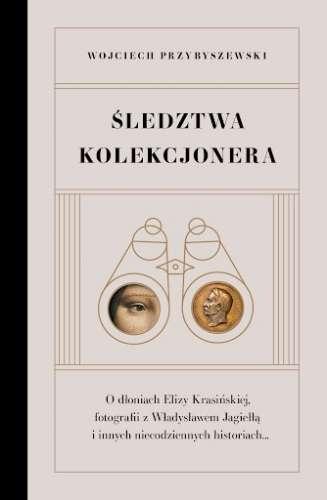 Sledztwa_kolekcjonera._O_dloniach_Elizy_Krasinskiej__fotografii_z_Wladyslawem_Jagiella_i_innych_niecodziennych_historiach...