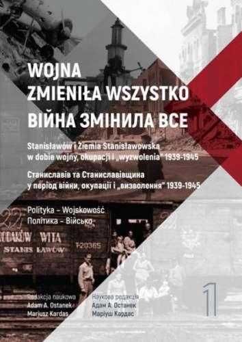 Wojna_zmienila_wszystko._Stanislawow_i_Ziemia_Stanislawowska_w_dobie_wojny__okupacji_i__wyzwolenia__1939_1945__t._1__Polityka___WojskowoscK
