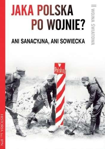 Jaka_Polska_po_wojnie__Ani_sanacyjna__ani_sowiecka