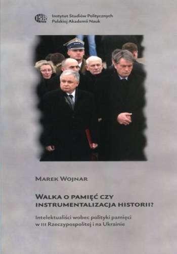 Walka_o_pamiec_czy_instrumentalizacja_historii__Intelektualisci_wobec_polityki_pamieci_w_III_Rzeczypospolitej_i_na_Ukrainie