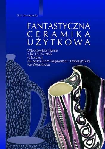 Fantastyczna_ceramika_uzytkowa._Wloclawskie_fajanse_z_lat_1956_1965_w_kolekcji_Muzeum_Ziemi_Kujawskiej_i_Dobrzynskiej_we_Wloclawku