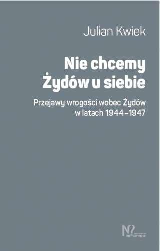 Nie_chcemy_Zydow_u_siebie._Przejawy_wrogosci_wobec_Zydow_w_latach_1944_1947