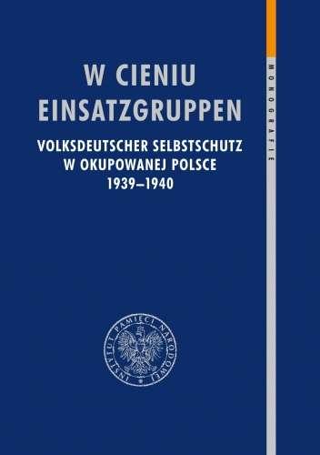 W_cieniu_Einsatzgruppen._Volksdeutscher_Selbstschutz_w_okupowanej_Polsce_1939–1940
