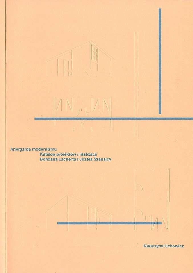 Ariergarda_modernizmu._Katalog_projektow_i_realizacji_Bohdan_Lacherta_i_Jozefa_Szanajcy