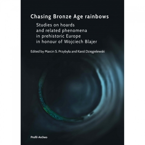 Chasing_Bronze_Age_rainbows._Studies_on_hoards_and_related_phenomena_in_prehistoric_Europe_in_honour_of_Wojciech_Blajer._Oprawa_twarda