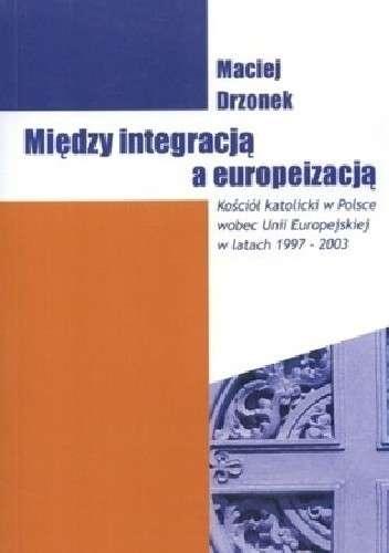 Miedzy_integracja_a_europeizacja._Kosciol_katolicki_w_Polsce_wobec_Unii_Europejskiej_w_latach_1997_2003